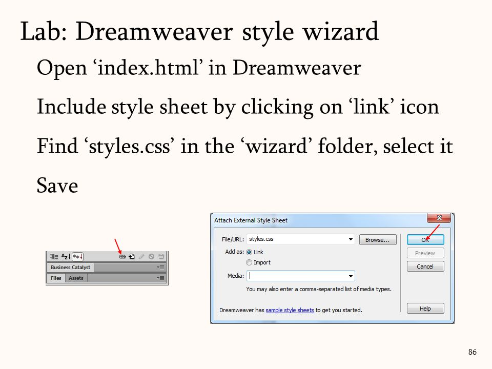 86 Lab: Dreamweaver style wizard Open 'index.html' in Dreamweaver Include style sheet by clicking on 'link' icon Find 'styles.css' in the 'wizard' folder, select it Save