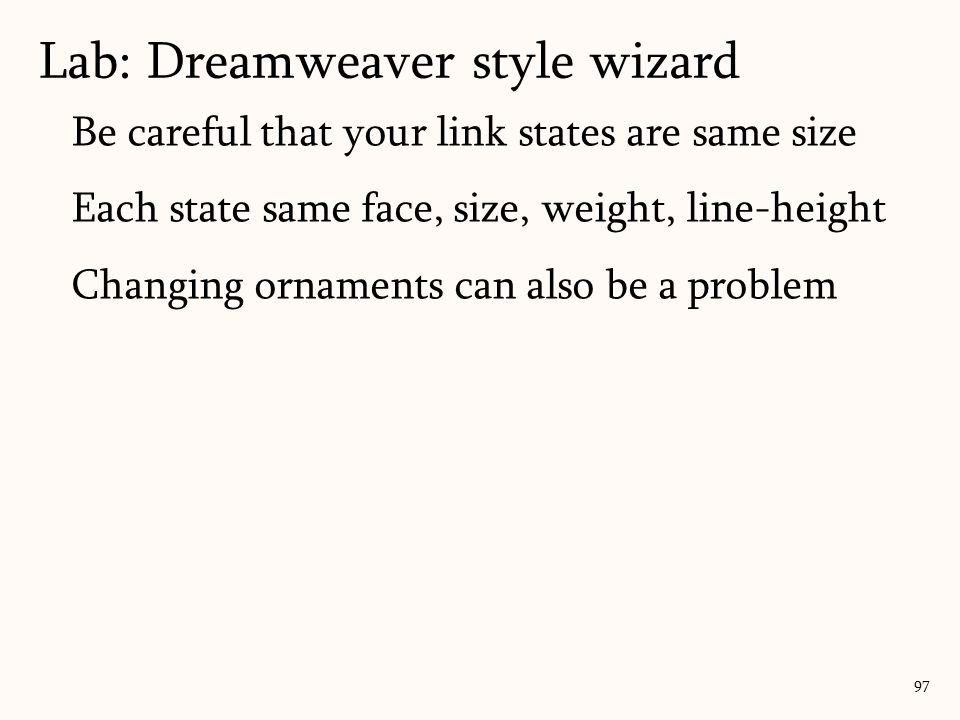 97 Be careful that your link states are same size Each state same face, size, weight, line-height Changing ornaments can also be a problem Lab: Dreamweaver style wizard