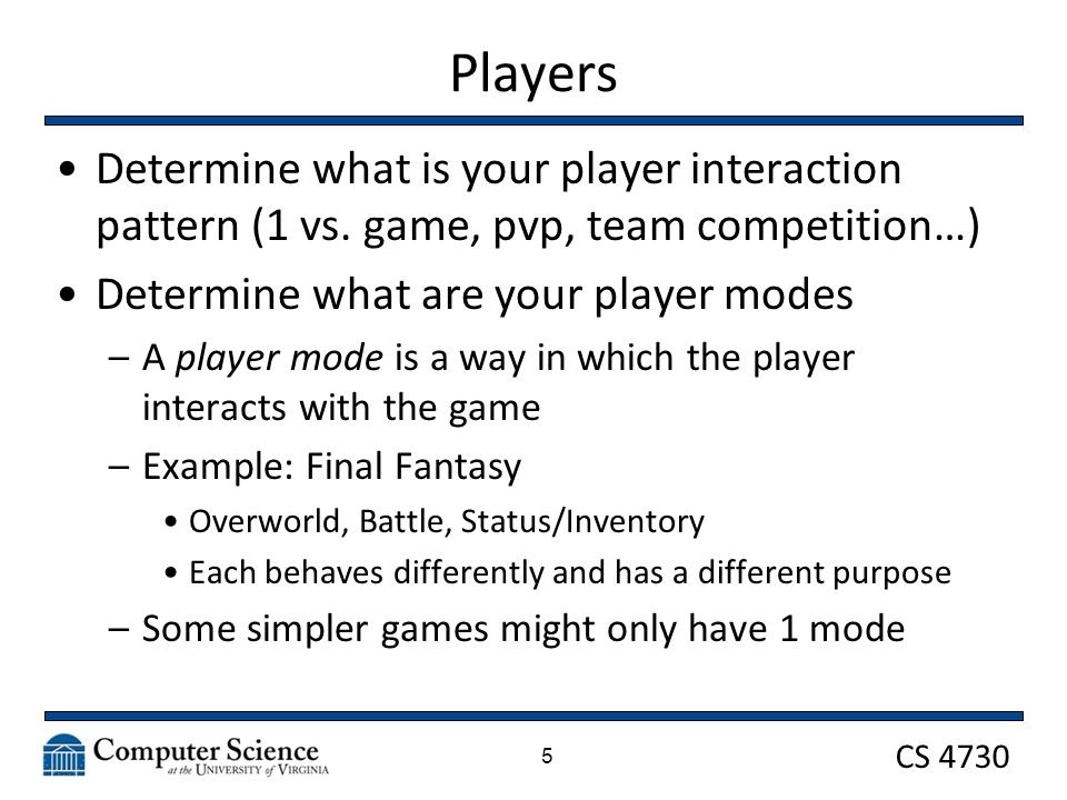 CS 4730 Procedures At their most basic, procedures map to the input device you are using You will fall into one of a few categories –Gamepad: a controller input device with a specified set of directional and interactive command buttons –Mouse: a pointer interface that can interact with click, hover, drag, and drop –Keyboard: like a gamepad, but with far more discrete command button options –Combination: such as Mouse/Keyboard 16