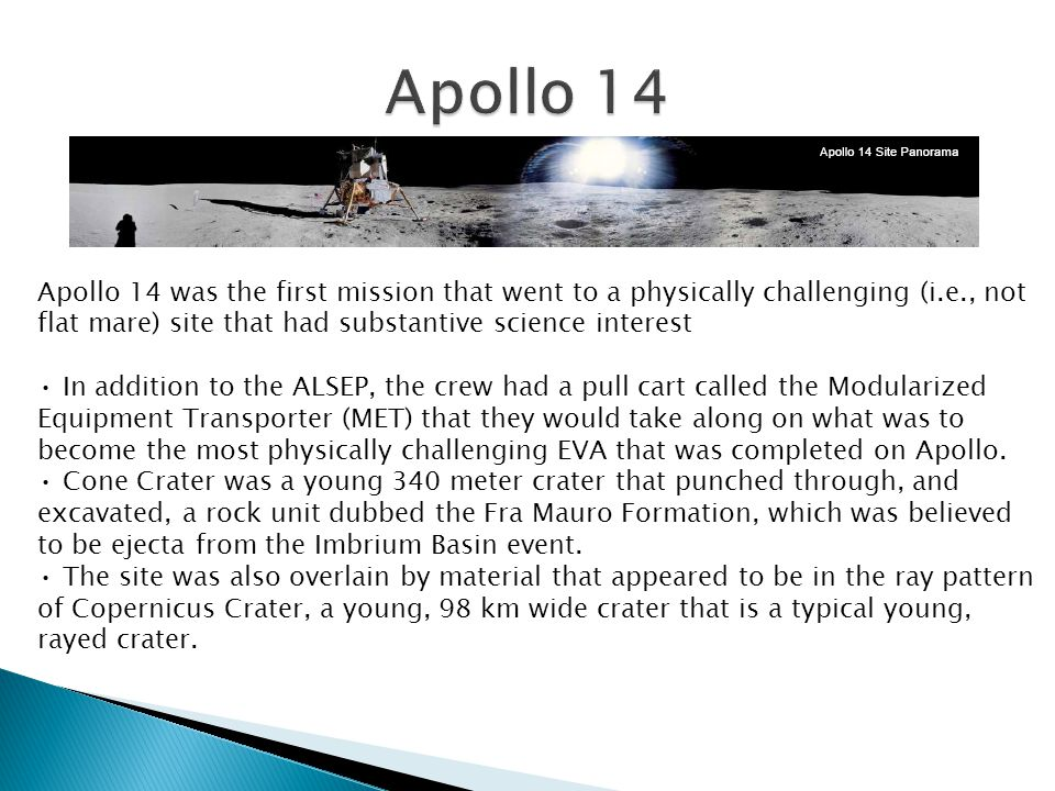 Apollo 14 was the first mission that went to a physically challenging (i.e., not flat mare) site that had substantive science interest In addition to the ALSEP, the crew had a pull cart called the Modularized Equipment Transporter (MET) that they would take along on what was to become the most physically challenging EVA that was completed on Apollo.