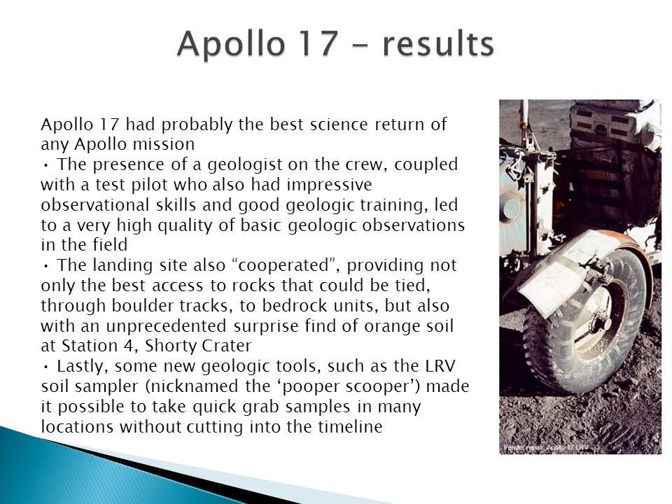 Apollo 17 had probably the best science return of any Apollo mission The presence of a geologist on the crew, coupled with a test pilot who also had impressive observational skills and good geologic training, led to a very high quality of basic geologic observations in the field The landing site also cooperated , providing not only the best access to rocks that could be tied, through boulder tracks, to bedrock units, but also with an unprecedented surprise find of orange soil at Station 4, Shorty Crater Lastly, some new geologic tools, such as the LRV soil sampler (nicknamed the 'pooper scooper') made it possible to take quick grab samples in many locations without cutting into the timeline
