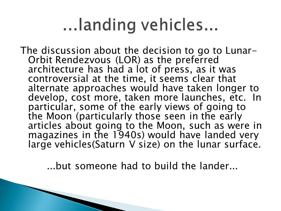 The discussion about the decision to go to Lunar- Orbit Rendezvous (LOR) as the preferred architecture has had a lot of press, as it was controversial at the time, it seems clear that alternate approaches would have taken longer to develop, cost more, taken more launches, etc.