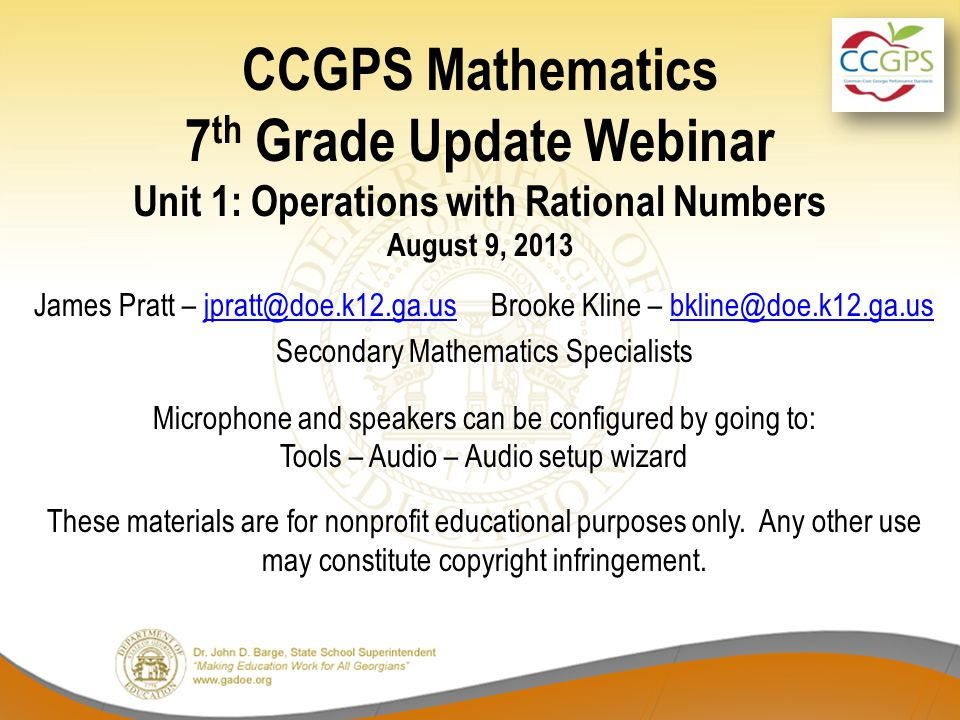 CCGPS Mathematics 7 th Grade Update Webinar Unit 1: Operations with Rational Numbers August 9, 2013 James Pratt – jpratt@doe.k12.ga.us Brooke Kline – bkline@doe.k12.ga.usjpratt@doe.k12.ga.usbkline@doe.k12.ga.us Secondary Mathematics Specialists Microphone and speakers can be configured by going to: Tools – Audio – Audio setup wizard These materials are for nonprofit educational purposes only.