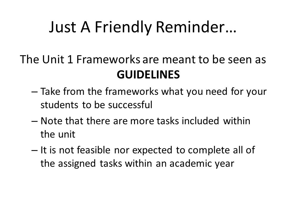 Just A Friendly Reminder… The Unit 1 Frameworks are meant to be seen as GUIDELINES – Take from the frameworks what you need for your students to be successful – Note that there are more tasks included within the unit – It is not feasible nor expected to complete all of the assigned tasks within an academic year