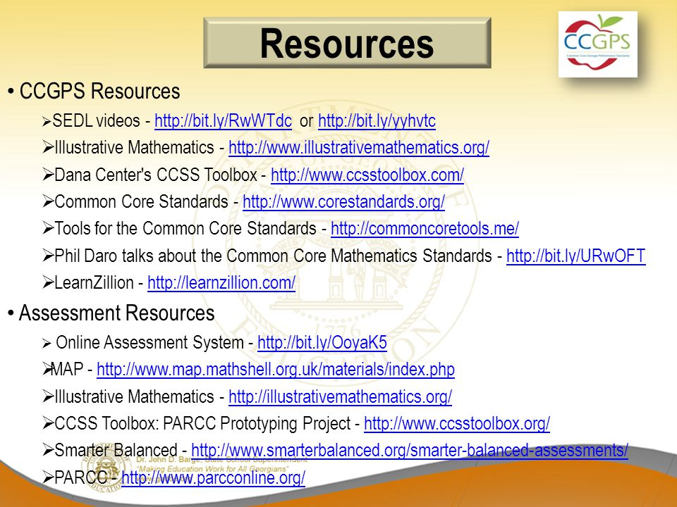 CCGPS Resources  SEDL videos - http://bit.ly/RwWTdc or http://bit.ly/yyhvtchttp://bit.ly/RwWTdchttp://bit.ly/yyhvtc  Illustrative Mathematics - http://www.illustrativemathematics.org/http://www.illustrativemathematics.org/  Dana Center s CCSS Toolbox - http://www.ccsstoolbox.com/http://www.ccsstoolbox.com/  Common Core Standards - http://www.corestandards.org/http://www.corestandards.org/  Tools for the Common Core Standards - http://commoncoretools.me/http://commoncoretools.me/  Phil Daro talks about the Common Core Mathematics Standards - http://bit.ly/URwOFThttp://bit.ly/URwOFT  LearnZillion - http://learnzillion.com/http://learnzillion.com/ Assessment Resources  Online Assessment System - http://bit.ly/OoyaK5http://bit.ly/OoyaK5  MAP - http://www.map.mathshell.org.uk/materials/index.phphttp://www.map.mathshell.org.uk/materials/index.php  Illustrative Mathematics - http://illustrativemathematics.org/http://illustrativemathematics.org/  CCSS Toolbox: PARCC Prototyping Project - http://www.ccsstoolbox.org/http://www.ccsstoolbox.org/  Smarter Balanced - http://www.smarterbalanced.org/smarter-balanced-assessments/http://www.smarterbalanced.org/smarter-balanced-assessments/  PARCC - http://www.parcconline.org/http://www.parcconline.org/ Resources