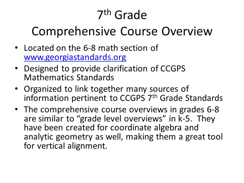 7 th Grade Comprehensive Course Overview Located on the 6-8 math section of www.georgiastandards.org www.georgiastandards.org Designed to provide clarification of CCGPS Mathematics Standards Organized to link together many sources of information pertinent to CCGPS 7 th Grade Standards The comprehensive course overviews in grades 6-8 are similar to grade level overviews in k-5.