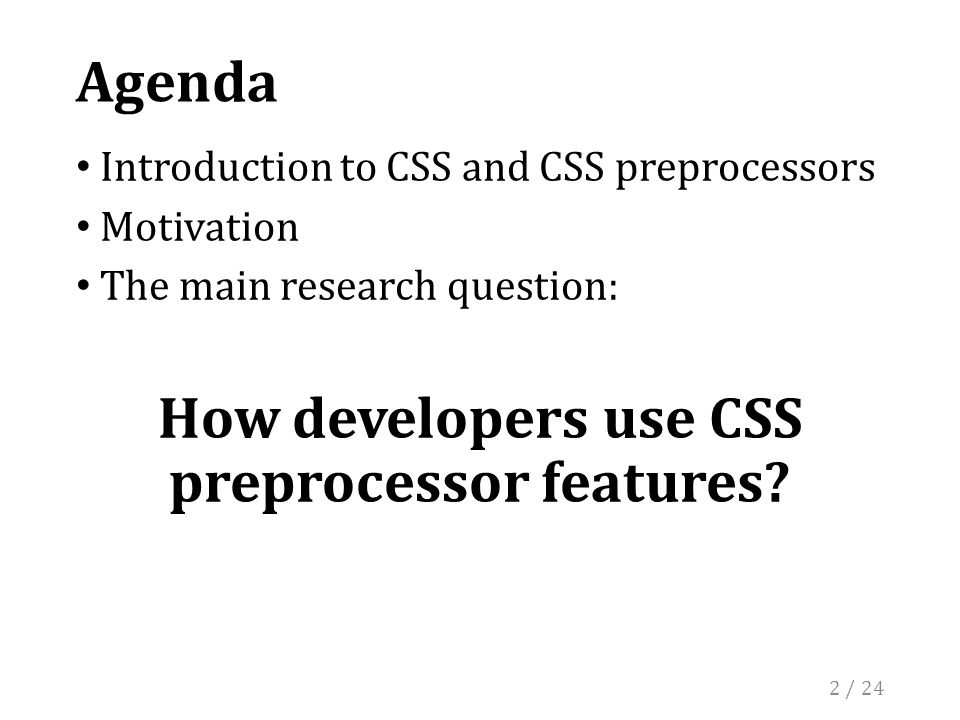 Agenda Introduction to CSS and CSS preprocessors Motivation The main research question: How developers use CSS preprocessor features.