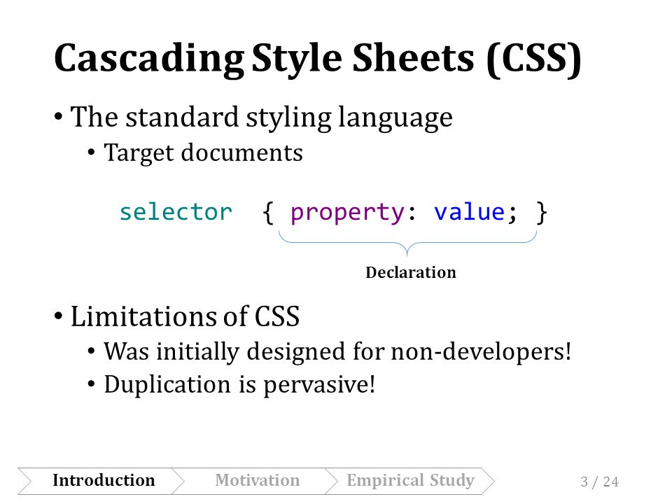 Cascading Style Sheets (CSS) The standard styling language Target documents Limitations of CSS Was initially designed for non-developers.