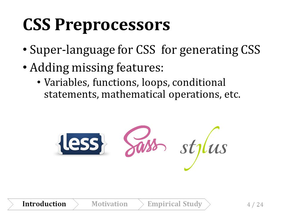 CSS Preprocessors Super-language for CSS for generating CSS Adding missing features: Variables, functions, loops, conditional statements, mathematical operations, etc.