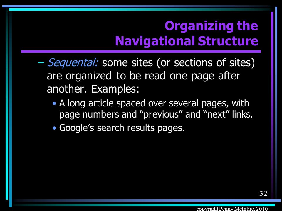 31 copyright Penny McIntire, 2010 Organizing the Navigational Structure Navigation models: –Hierarchic: following links up and down the hierarchy – the most pervasive, and the one human beings understand intuitively.