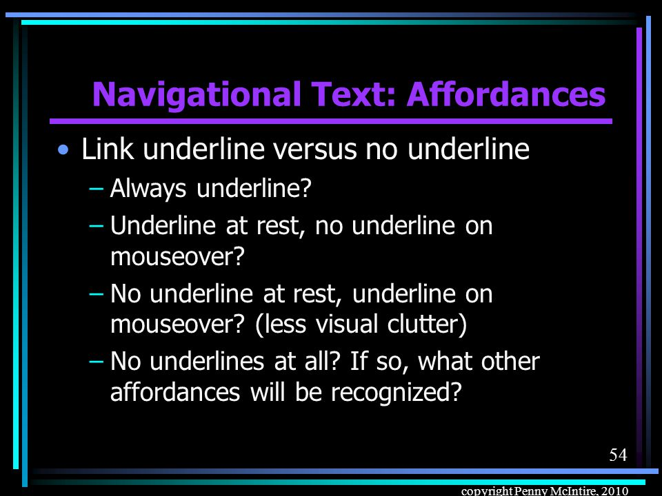 53 copyright Penny McIntire, 2010 Navigational Text: Affordances Text link affordances (indicators of link- ness), all using CSS.