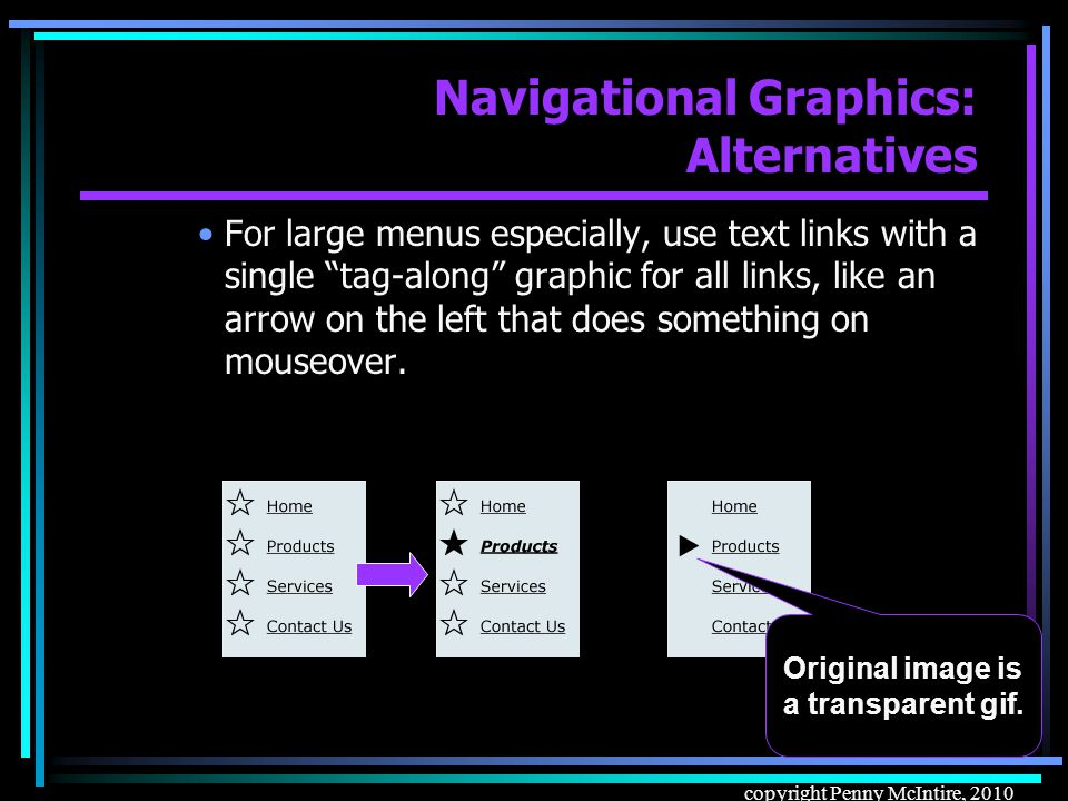 72 copyright Penny McIntire, 2010 Navigational Graphics: Alternatives –Alternatives to lots of image buttons: As mentioned earlier, use CSS to style text links to look like buttons, using background-color, border (inset, outset), etc.