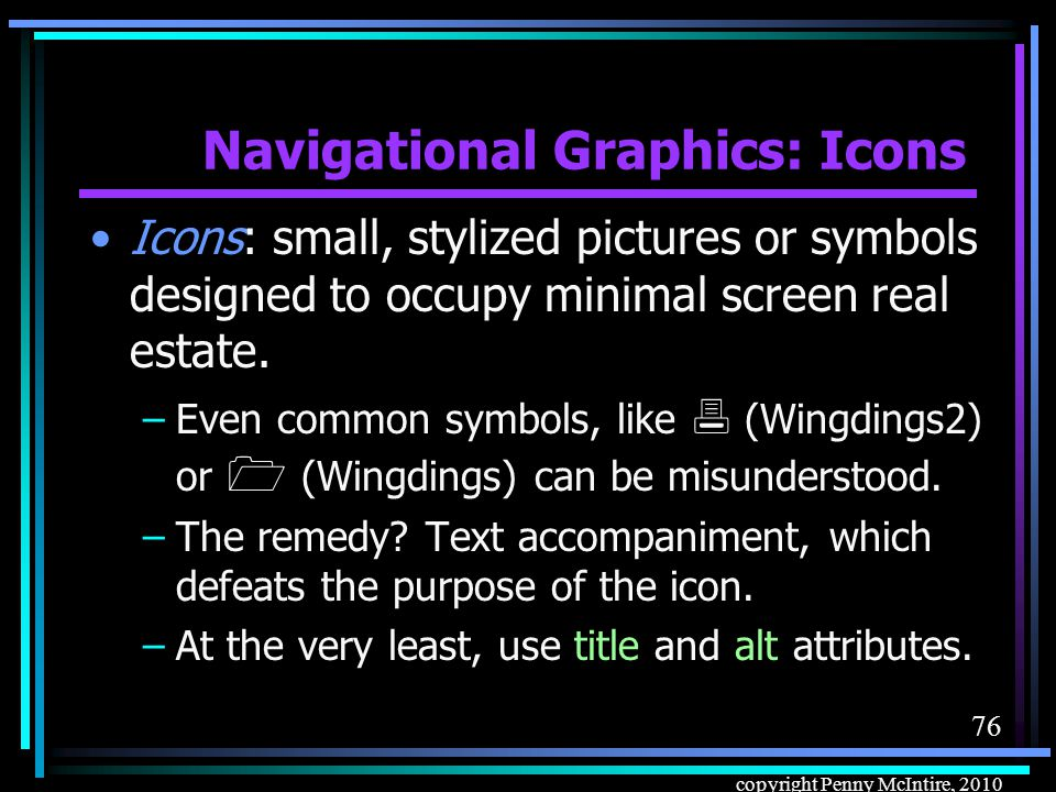 75 copyright Penny McIntire, 2010 Navigational Graphics: When to Use But if you do use buttons, –Use for common, generic actions (Go, Search, Submit, Clear, Back, Reset) rather than just to load another page.