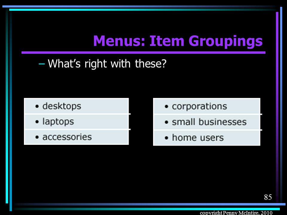 84 copyright Penny McIntire, 2010 Menus: Item Groupings Menu item groupings –What's wrong with this