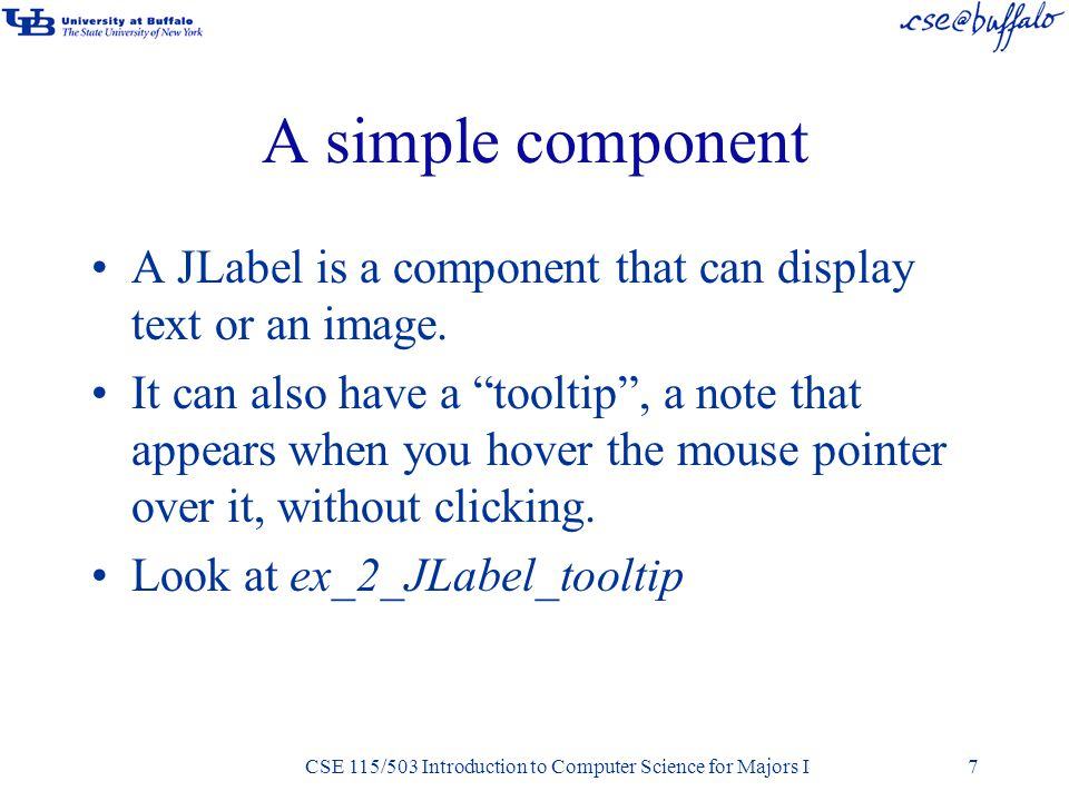 CSE 115/503 Introduction to Computer Science for Majors I A simple component A JLabel is a component that can display text or an image.