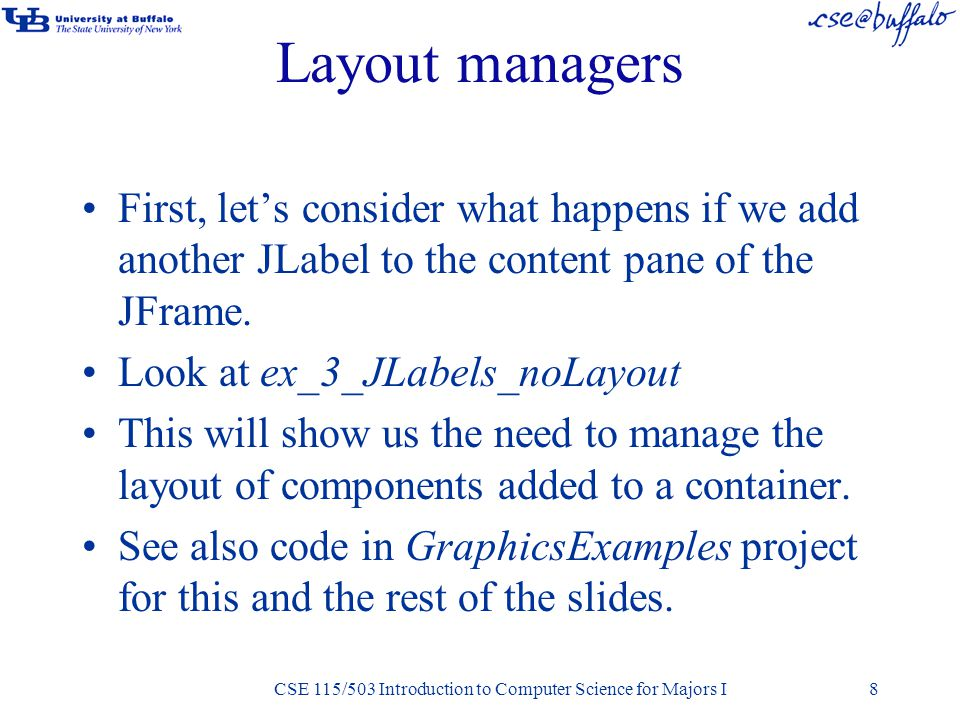 CSE 115/503 Introduction to Computer Science for Majors I Layout managers First, let's consider what happens if we add another JLabel to the content pane of the JFrame.