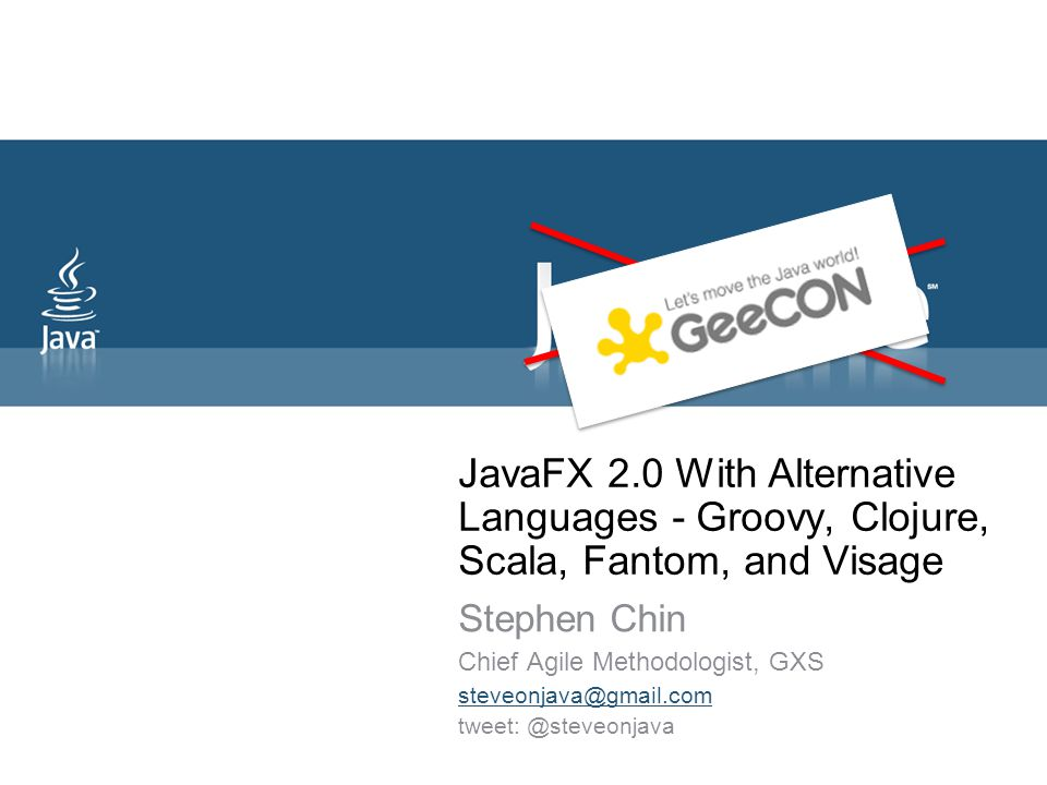 JavaFX 2.0 With Alternative Languages - Groovy, Clojure, Scala, Fantom, and Visage Stephen Chin Chief Agile Methodologist, GXS steveonjava@gmail.com tweet: @steveonjava