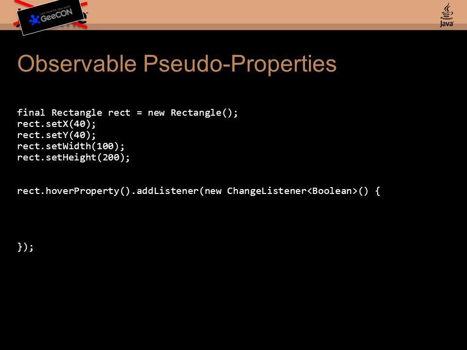 Observable Pseudo-Properties final Rectangle rect = new Rectangle(); rect.setX(40); rect.setY(40); rect.setWidth(100); rect.setHeight(200); rect.hoverProperty().addListener(new ChangeListener () { });