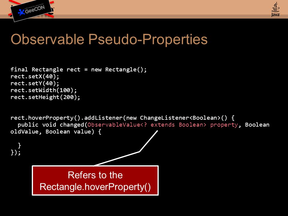 Observable Pseudo-Properties final Rectangle rect = new Rectangle(); rect.setX(40); rect.setY(40); rect.setWidth(100); rect.setHeight(200); rect.hoverProperty().addListener(new ChangeListener () { public void changed(ObservableValue property, Boolean oldValue, Boolean value) { } }); Refers to the Rectangle.hoverProperty()