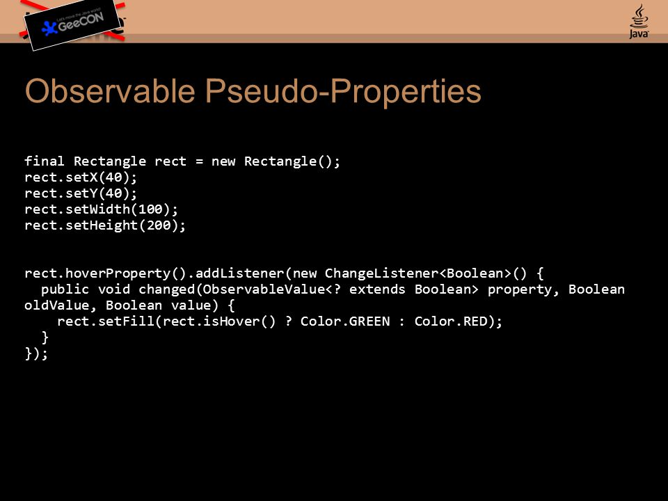 Observable Pseudo-Properties final Rectangle rect = new Rectangle(); rect.setX(40); rect.setY(40); rect.setWidth(100); rect.setHeight(200); rect.hoverProperty().addListener(new ChangeListener () { public void changed(ObservableValue property, Boolean oldValue, Boolean value) { rect.setFill(rect.isHover() .