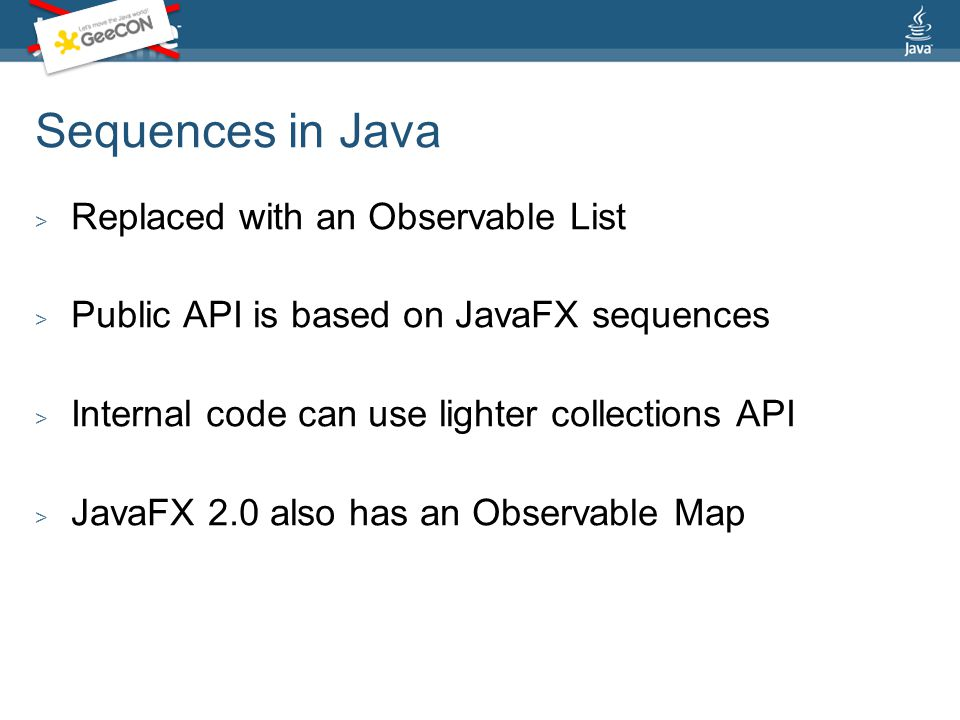 Sequences in Java > Replaced with an Observable List > Public API is based on JavaFX sequences > Internal code can use lighter collections API > JavaFX 2.0 also has an Observable Map