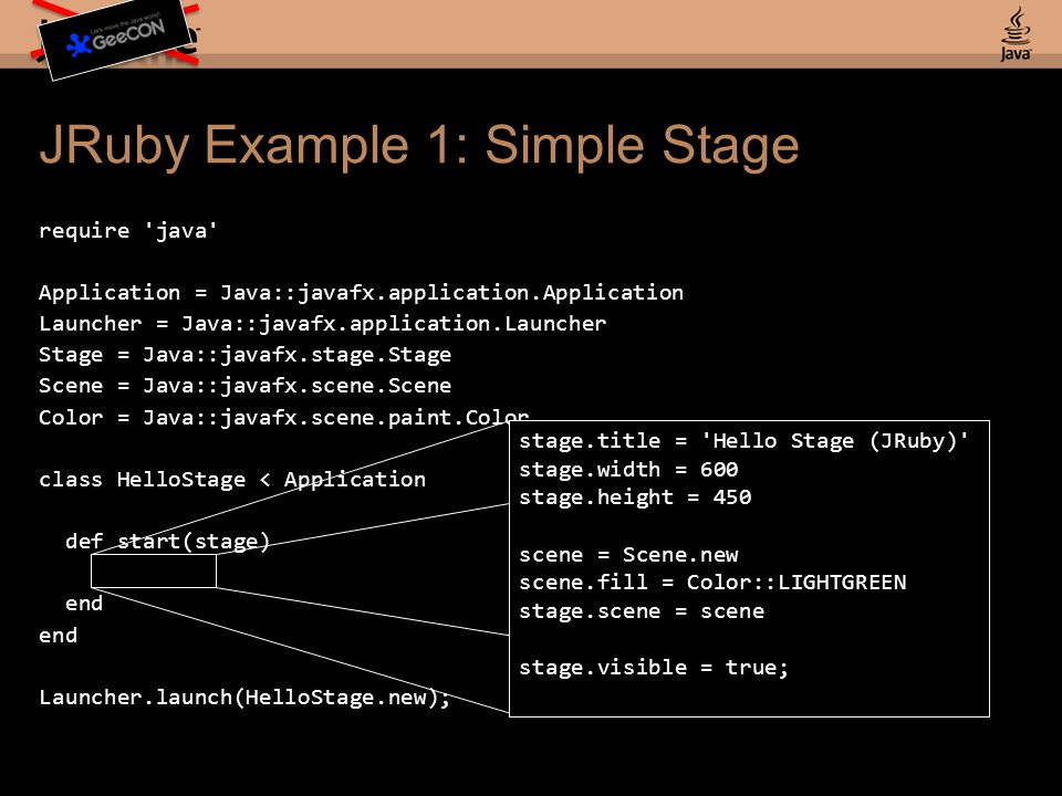 JRuby Example 1: Simple Stage require java Application = Java::javafx.application.Application Launcher = Java::javafx.application.Launcher Stage = Java::javafx.stage.Stage Scene = Java::javafx.scene.Scene Color = Java::javafx.scene.paint.Color class HelloStage < Application def start(stage).....