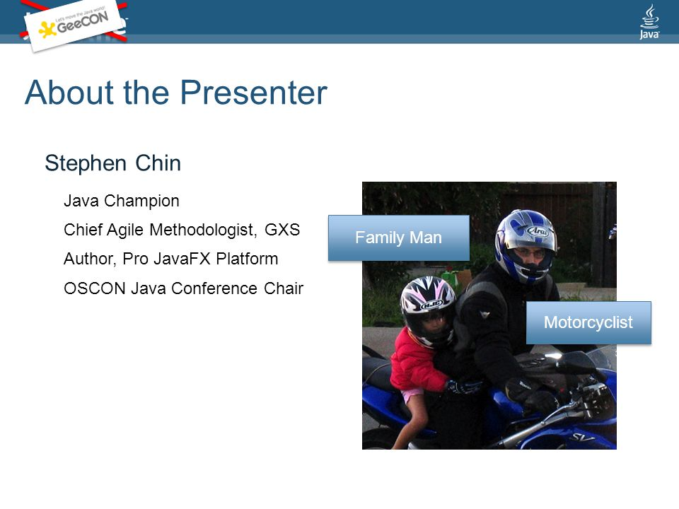 About the Presenter Stephen Chin Motorcyclist Family Man Chief Agile Methodologist, GXS Author, Pro JavaFX Platform Java Champion OSCON Java Conference Chair