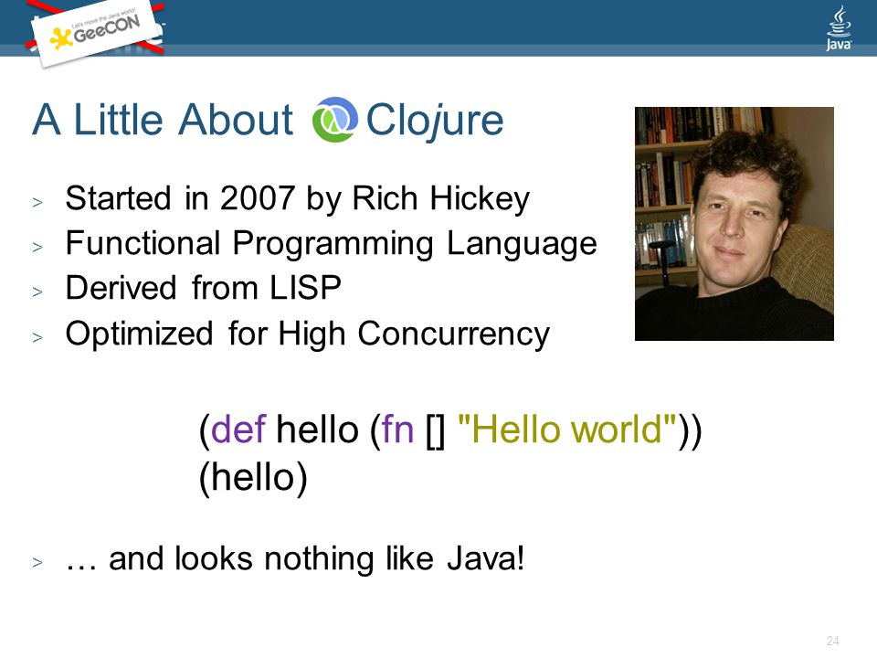 A Little About Clojure > Started in 2007 by Rich Hickey > Functional Programming Language > Derived from LISP > Optimized for High Concurrency > … and looks nothing like Java.