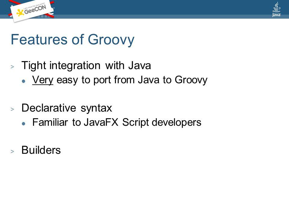 Features of Groovy > Tight integration with Java Very easy to port from Java to Groovy > Declarative syntax Familiar to JavaFX Script developers > Builders