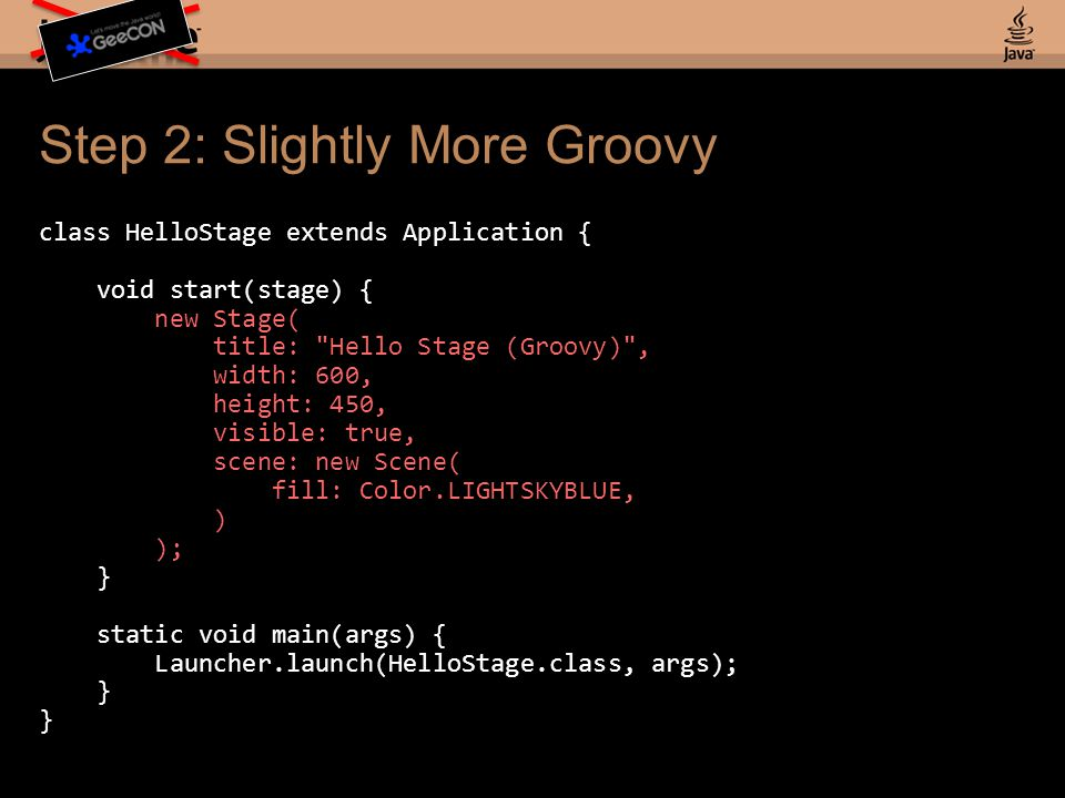 Step 2: Slightly More Groovy class HelloStage extends Application { void start(stage) { new Stage( title: Hello Stage (Groovy) , width: 600, height: 450, visible: true, scene: new Scene( fill: Color.LIGHTSKYBLUE, ) ); } static void main(args) { Launcher.launch(HelloStage.class, args); }