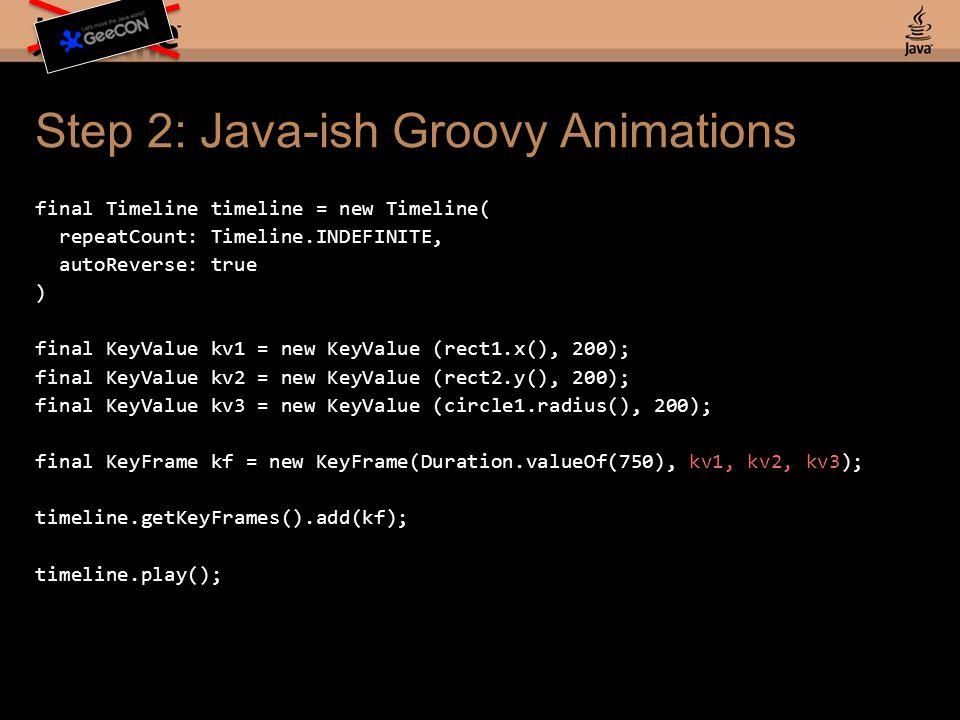Step 2: Java-ish Groovy Animations final Timeline timeline = new Timeline( repeatCount: Timeline.INDEFINITE, autoReverse: true ) final KeyValue kv1 = new KeyValue (rect1.x(), 200); final KeyValue kv2 = new KeyValue (rect2.y(), 200); final KeyValue kv3 = new KeyValue (circle1.radius(), 200); final KeyFrame kf = new KeyFrame(Duration.valueOf(750), kv1, kv2, kv3); timeline.getKeyFrames().add(kf); timeline.play();