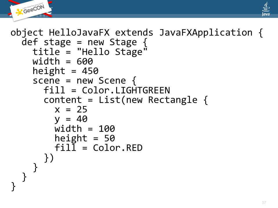 object HelloJavaFX extends JavaFXApplication { def stage = new Stage { title = Hello Stage width = 600 height = 450 scene = new Scene { fill = Color.LIGHTGREEN content = List(new Rectangle { x = 25 y = 40 width = 100 height = 50 fill = Color.RED }) } 57