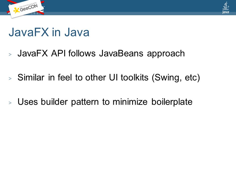 JavaFX in Java > JavaFX API follows JavaBeans approach > Similar in feel to other UI toolkits (Swing, etc) > Uses builder pattern to minimize boilerplate