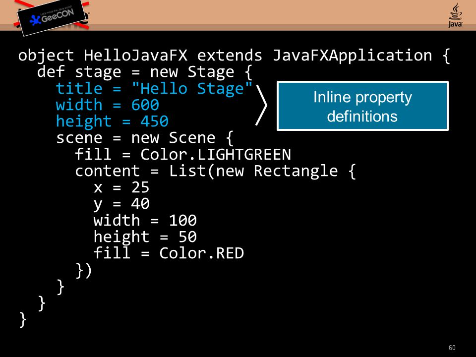 60 object HelloJavaFX extends JavaFXApplication { def stage = new Stage { title = Hello Stage width = 600 height = 450 scene = new Scene { fill = Color.LIGHTGREEN content = List(new Rectangle { x = 25 y = 40 width = 100 height = 50 fill = Color.RED }) } Inline property definitions