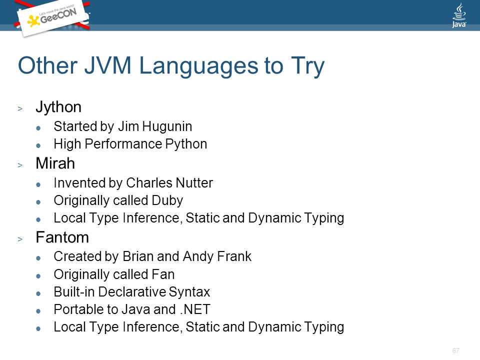 Other JVM Languages to Try > Jython Started by Jim Hugunin High Performance Python > Mirah Invented by Charles Nutter Originally called Duby Local Type Inference, Static and Dynamic Typing > Fantom Created by Brian and Andy Frank Originally called Fan Built-in Declarative Syntax Portable to Java and.NET Local Type Inference, Static and Dynamic Typing 67