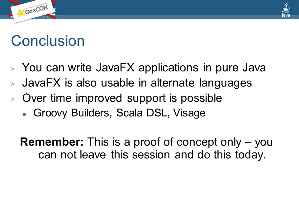 Conclusion > You can write JavaFX applications in pure Java > JavaFX is also usable in alternate languages > Over time improved support is possible Groovy Builders, Scala DSL, Visage Remember: This is a proof of concept only – you can not leave this session and do this today.