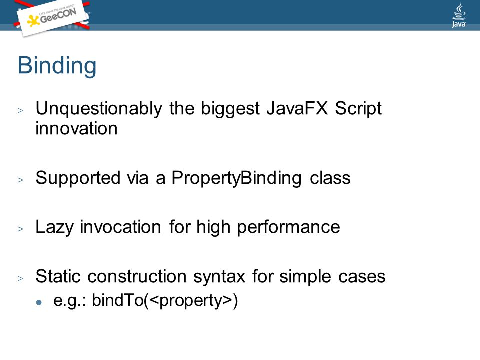 Binding > Unquestionably the biggest JavaFX Script innovation > Supported via a PropertyBinding class > Lazy invocation for high performance > Static construction syntax for simple cases e.g.: bindTo( )