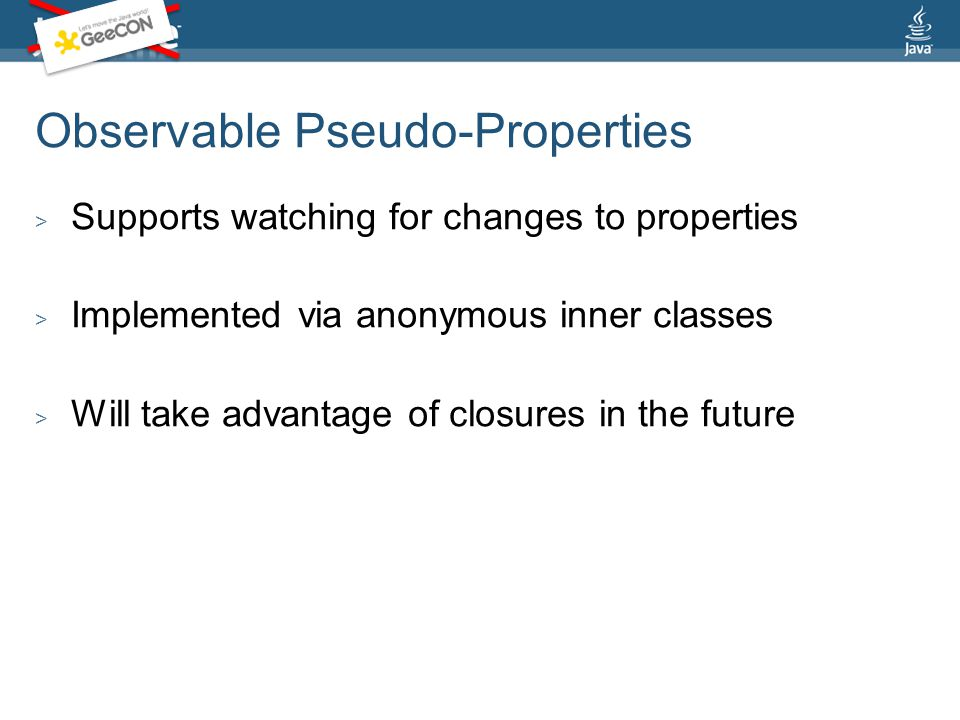 Observable Pseudo-Properties > Supports watching for changes to properties > Implemented via anonymous inner classes > Will take advantage of closures in the future