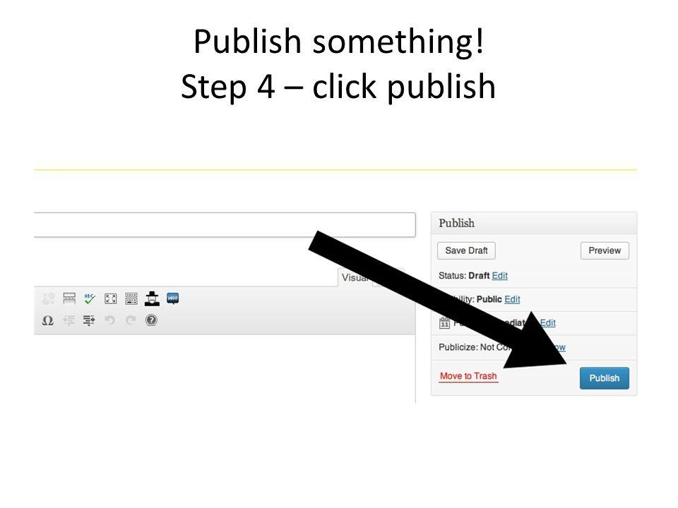 Publish something! Step 4 – click publish