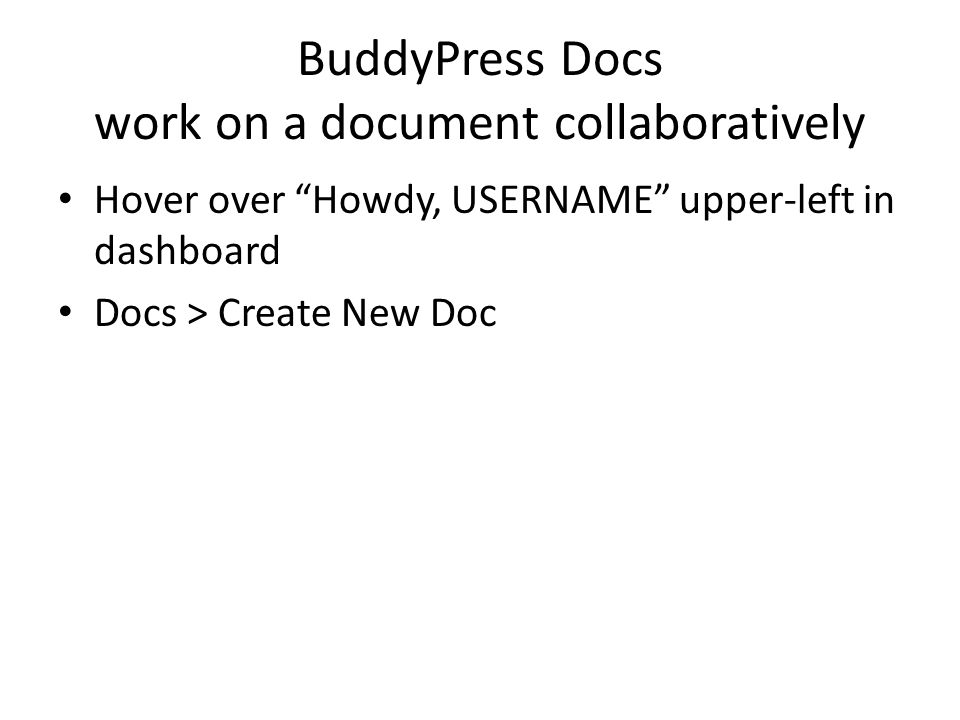 BuddyPress Docs work on a document collaboratively Hover over Howdy, USERNAME upper-left in dashboard Docs > Create New Doc