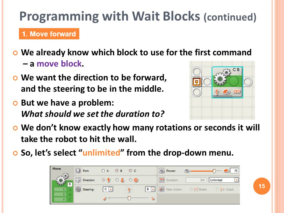 15 We already know which block to use for the first command – a move block. We want the direction to be forward, and the steering to be in the middle.