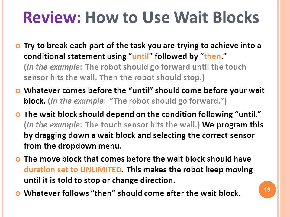 19 Try to break each part of the task you are trying to achieve into a conditional statement using until followed by then. (In the example: The robot should go forward until the touch sensor hits the wall.