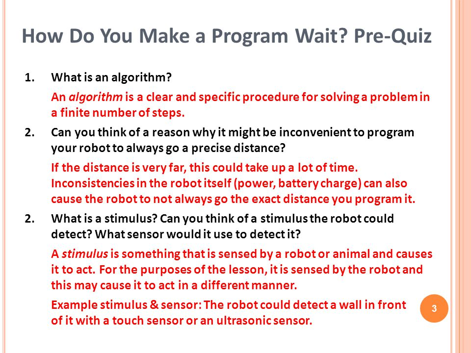 1.What is an algorithm? An algorithm is a clear and specific procedure for solving a problem in a finite number of steps. 2. Can you think of a reason