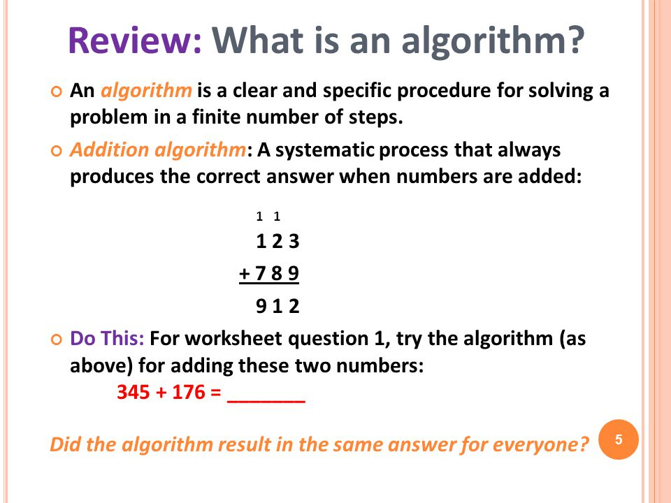 An algorithm is a clear and specific procedure for solving a problem in a finite number of steps. Addition algorithm: A systematic process that always