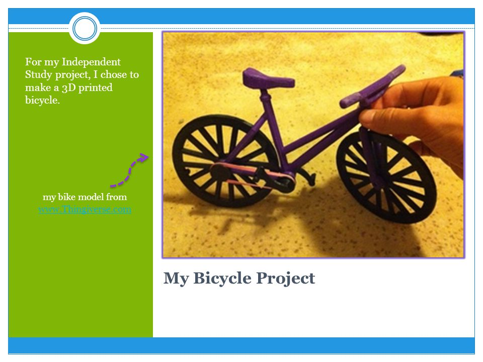 My Bicycle Project For my Independent Study project, I chose to make a 3D printed bicycle.