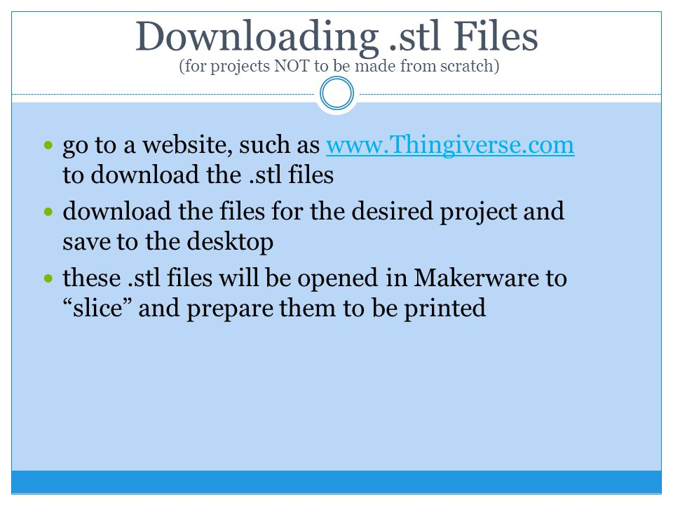 Downloading.stl Files go to a website, such as www.Thingiverse.com to download the.stl fileswww.Thingiverse.com download the files for the desired project and save to the desktop these.stl files will be opened in Makerware to slice and prepare them to be printed (for projects NOT to be made from scratch)