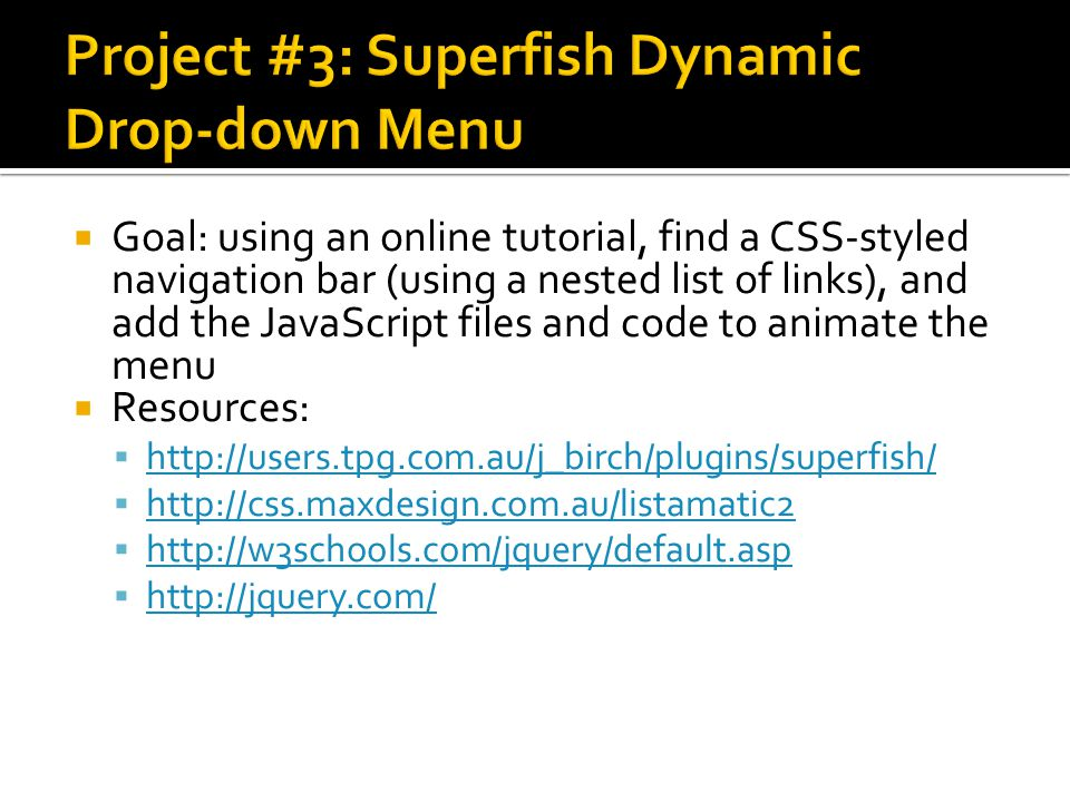 Goal: using an online tutorial, find a CSS-styled navigation bar (using a nested list of links), and add the JavaScript files and code to animate the menu  Resources:  http://users.tpg.com.au/j_birch/plugins/superfish/ http://users.tpg.com.au/j_birch/plugins/superfish/  http://css.maxdesign.com.au/listamatic2 http://css.maxdesign.com.au/listamatic2  http://w3schools.com/jquery/default.asp http://w3schools.com/jquery/default.asp  http://jquery.com/ http://jquery.com/
