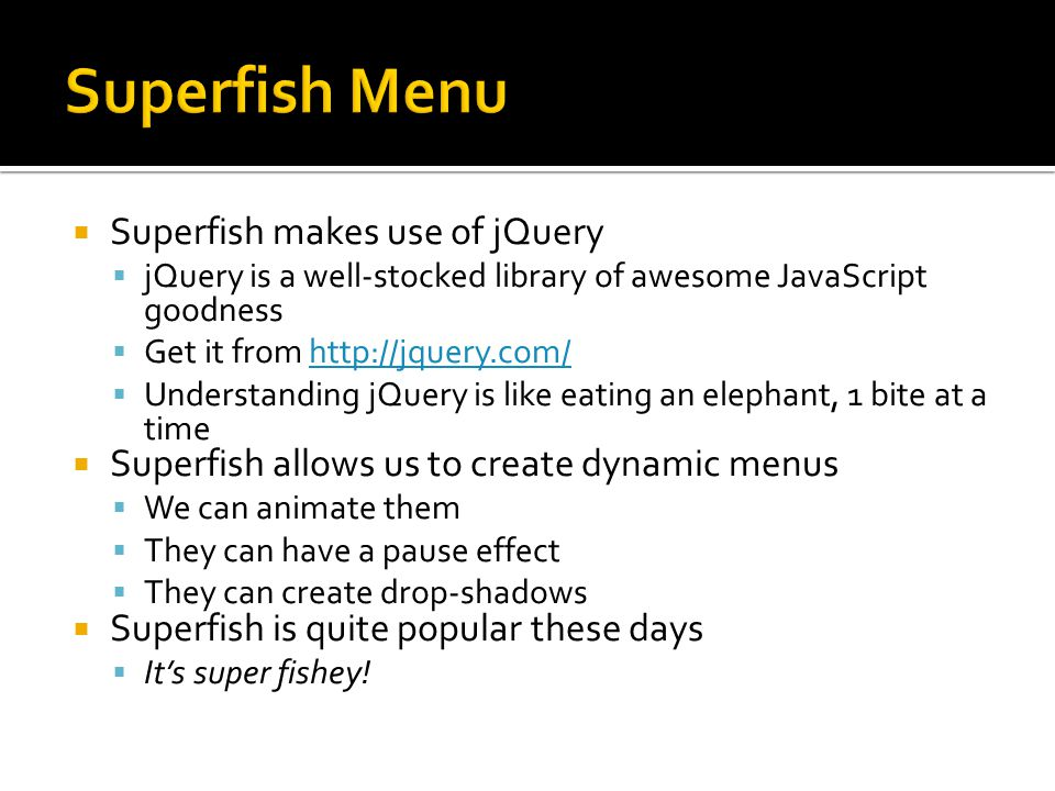  Superfish makes use of jQuery  jQuery is a well-stocked library of awesome JavaScript goodness  Get it from http://jquery.com/http://jquery.com/  Understanding jQuery is like eating an elephant, 1 bite at a time  Superfish allows us to create dynamic menus  We can animate them  They can have a pause effect  They can create drop-shadows  Superfish is quite popular these days  It's super fishey!