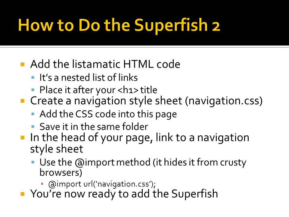  Begin by downloading the Superfish zip archive on the Download Page  Extract All Files  Open superfish- 1.4.8\superfish-1.4.8\js  Copy all *.js files and place them in your main folder  Add one little class to your main tag (the first of your navcontainer)   Note: If the already has a class attribute, do the following   In the head of your page:  Link to the following: ▪ superfish.css ▪ jquery-1.2.6.min.js ▪ superfish.js  Initialize the plugins like so // initialise plugins jQuery(function(){ jQuery( ul.sf- menu ).superfish(); });