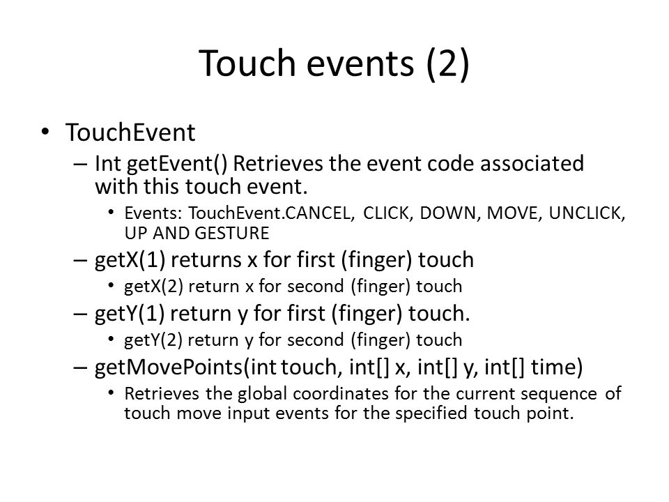 Touch events (2) TouchEvent – Int getEvent() Retrieves the event code associated with this touch event.